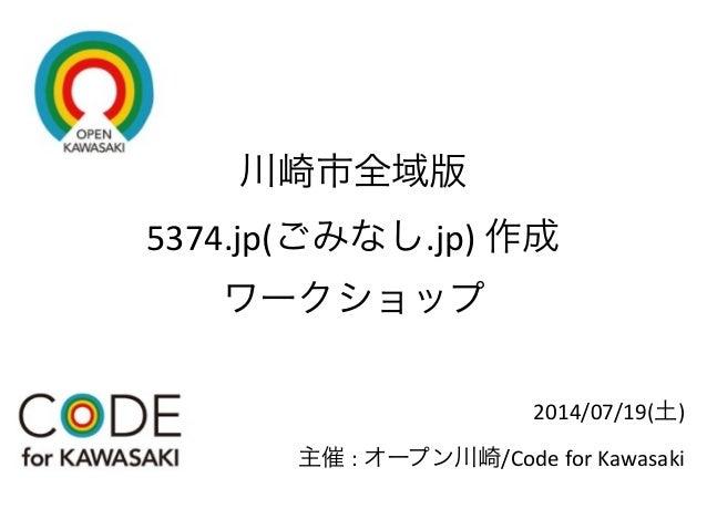 川崎市全域版 5374.jp(ごみなし.jp)  作成 ワークショップ 2014/07/19(土)   主催 :  オープン川崎/Code  for  Kawasaki
