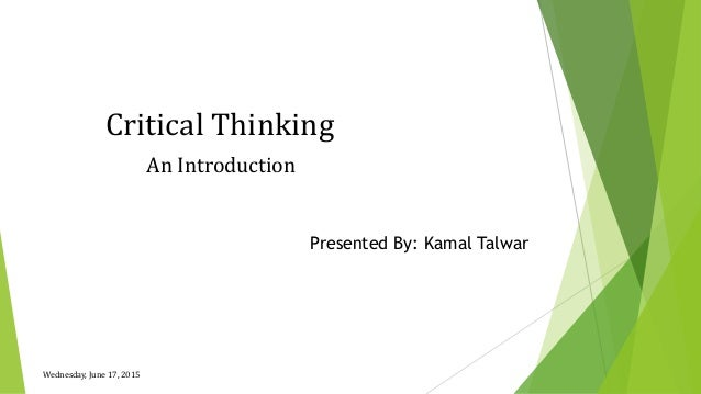 Critical Thinking An Introduction Wednesday, June 17, 2015 Presented By: Kamal Talwar