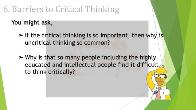 "most significant barrier to effective critical thinking Critical thinking in every domain of knowledge and my remarks center this morning on critical thinking in ""overcoming the barriers to critical thinking."
