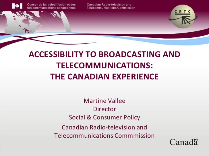 ACCESSIBILITY TO BROADCASTING AND      TELECOMMUNICATIONS:    THE CANADIAN EXPERIENCE               Martine Vallee        ...