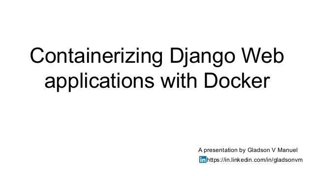 Containerizing Django Web applications with Docker A presentation by Gladson V Manuel https://in.linkedin.com/in/gladsonvm