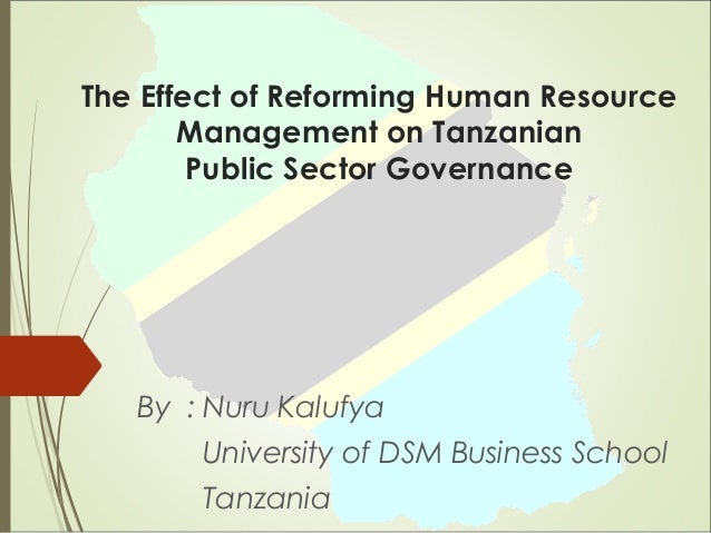 The Effect of Reforming Human Resource Management on Tanzanian Public Sector Governance By : Nuru Kalufya University of DS...