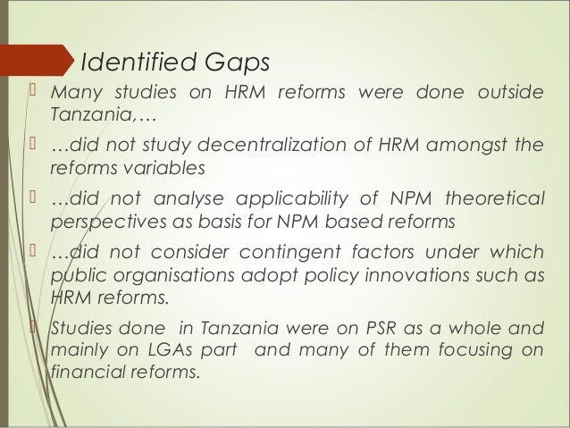 Identified Gaps  Many studies on HRM reforms were done outside Tanzania,…  …did not study decentralization of HRM amongs...