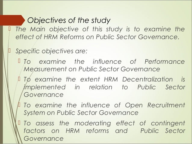 Objectives of the study  The Main objective of this study is to examine the effect of HRM Reforms on Public Sector Govern...