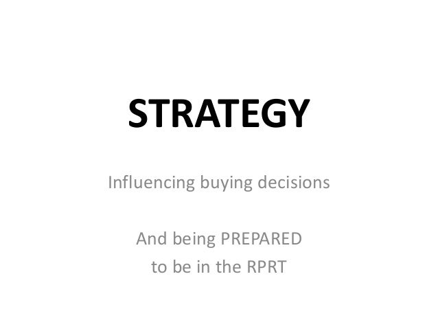 STRATEGY Influencing buying decisions And being PREPARED to be in the RPRT