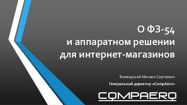 О ФЗ-54 и аппаратном решении для интернет-магазинов Воеводский Михаил Сергеевич Генеральный директор «CompAero»