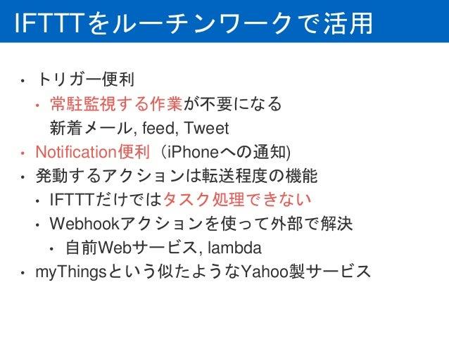 IFTTTをルーチンワークで活用 • トリガー便利 • 常駐監視する作業が不要になる 新着メール, feed, Tweet • Notification便利(iPhoneへの通知) • 発動するアクションは転送程度の機能 • IFTTTだけでは...