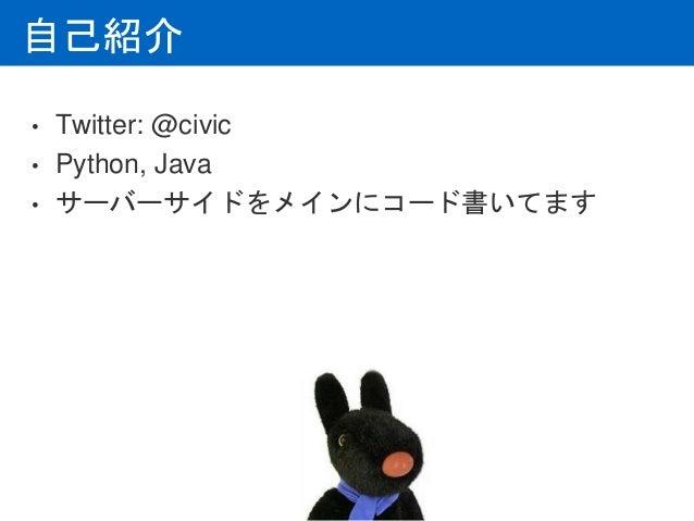 自己紹介 • Twitter: @civic • Python, Java • サーバーサイドをメインにコード書いてます