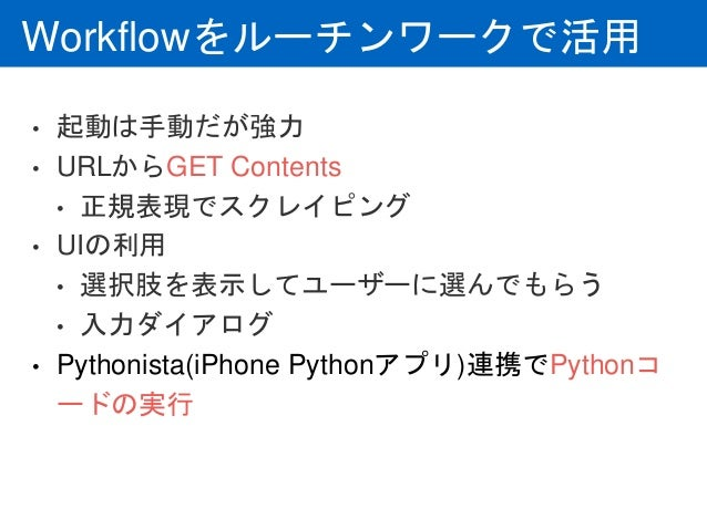 Workflowをルーチンワークで活用 • 起動は手動だが強力 • URLからGET Contents • 正規表現でスクレイピング • UIの利用 • 選択肢を表示してユーザーに選んでもらう • 入力ダイアログ • Pythonista(iP...
