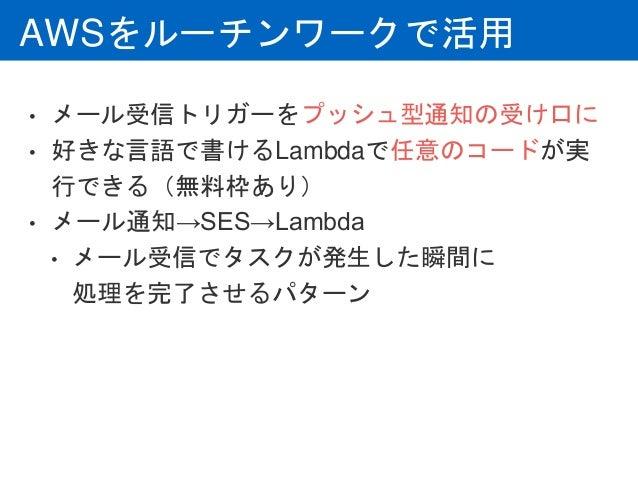 AWSをルーチンワークで活用 • メール受信トリガーをプッシュ型通知の受け口に • 好きな言語で書けるLambdaで任意のコードが実 行できる(無料枠あり) • メール通知→SES→Lambda • メール受信でタスクが発生した瞬間に 処理を...