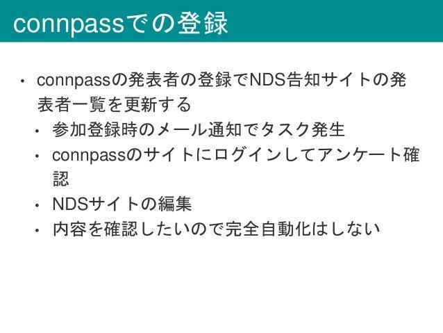 connpassでの登録 • connpassの発表者の登録でNDS告知サイトの発 表者一覧を更新する • 参加登録時のメール通知でタスク発生 • connpassのサイトにログインしてアンケート確 認 • NDSサイトの編集 • 内容を確認し...