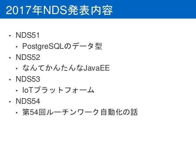 2017年NDS発表内容 • NDS51 • PostgreSQLのデータ型 • NDS52 • なんてかんたんなJavaEE • NDS53 • IoTプラットフォーム • NDS54 • 第54回ルーチンワーク自動化の話