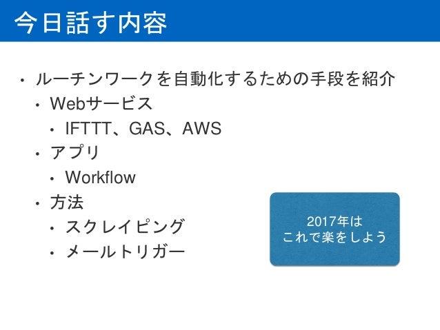 今日話す内容 • ルーチンワークを自動化するための手段を紹介 • Webサービス • IFTTT、GAS、AWS • アプリ • Workflow • 方法 • スクレイピング • メールトリガー 2017年は これで楽をしよう