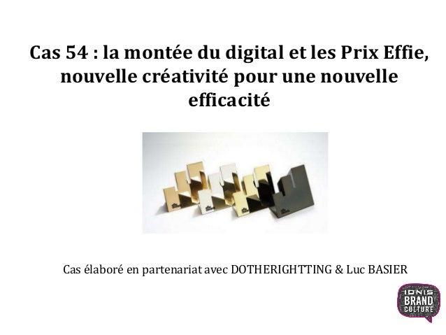 Cas 54 : la montée du digital et les Prix Effie,  nouvelle créativité pour une nouvelle  efficacité  Cas élaboré en parten...