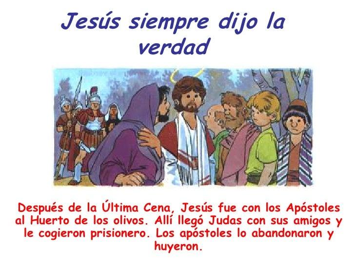 Jesús siempre dijo la              verdadDespués de la Última Cena, Jesús fue con los Apóstolesal Huerto de los olivos. Al...