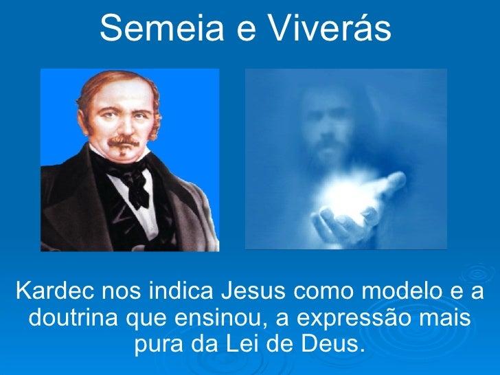 Semeia e Viverás Kardec nos indica Jesus como modelo e   a doutrina que ensinou, a expressão mais pura da Lei de Deus.