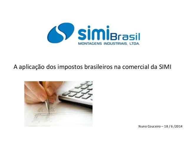 A aplicação dos impostos brasileiros na comercial da SIMI Nuno Couceiro – 18 / 6 /2014