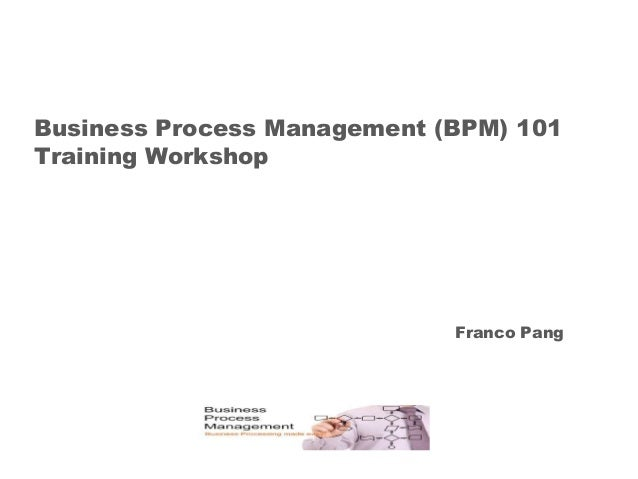 Business Process Management (BPM) 101 Training Workshop Franco Pang