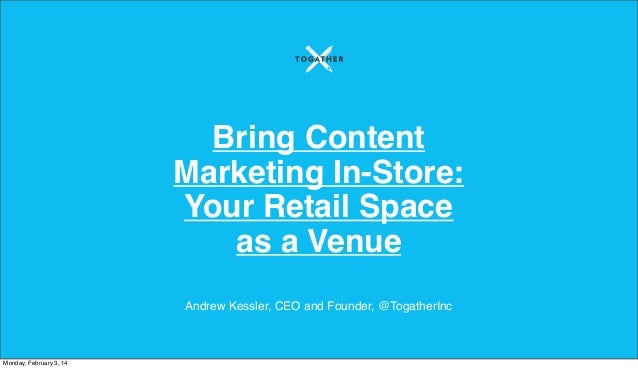 Bring Content Marketing In-Store: Your Retail Space as a Venue Andrew Kessler, CEO and Founder, @TogatherInc  Monday, Febr...