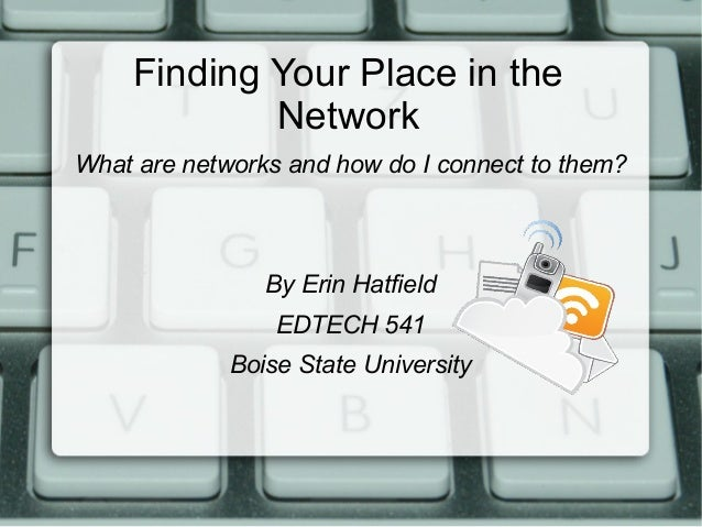 Finding Your Place in the Network What are networks and how do I connect to them? By Erin Hatfield EDTECH 541 Boise State ...