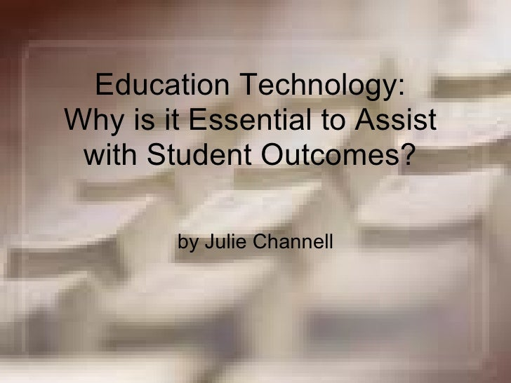 Education Technology: Why is it Essential to Assist with Student Outcomes? by Julie Channell