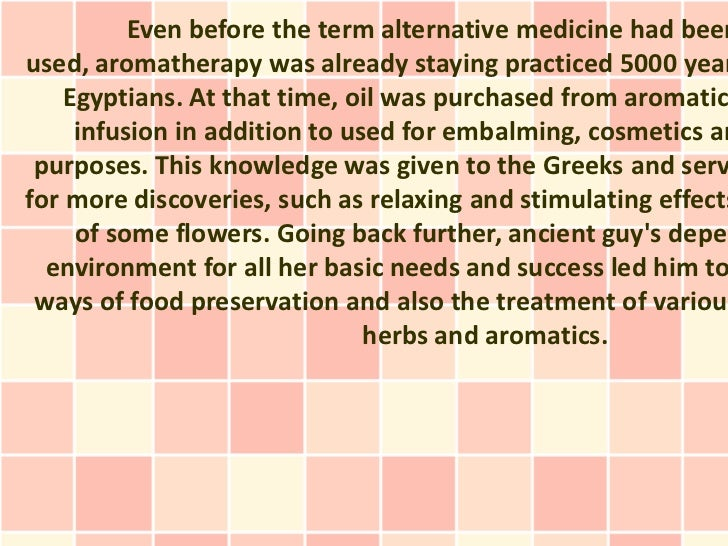Even before the term alternative medicine had beenused, aromatherapy was already staying practiced 5000 year    Egyptians....