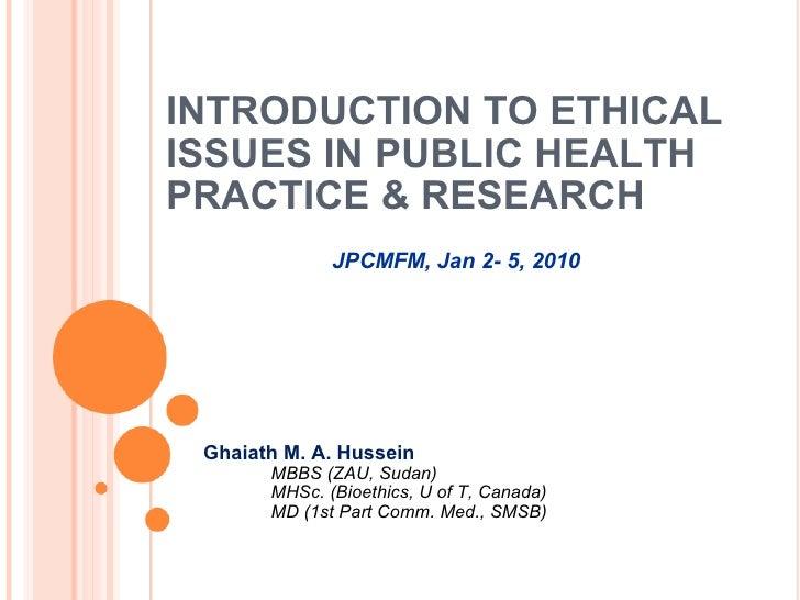 INTRODUCTION TO ETHICAL ISSUES IN PUBLIC HEALTH PRACTICE & RESEARCH <ul><li>Ghaiath M. A. Hussein </li></ul><ul><ul><ul><l...