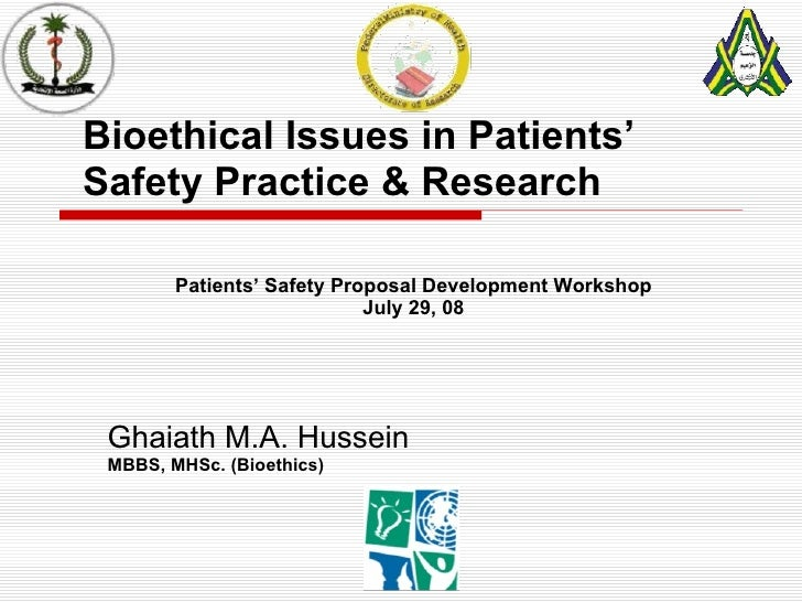 Bioethical Issues in Patients' Safety Practice & Research Ghaiath M.A. Hussein MBBS, MHSc. (Bioethics) Patients' Safety Pr...