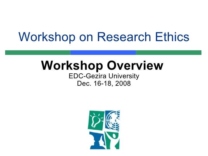 Workshop on Research Ethics Workshop Overview  EDC-Gezira University Dec. 16-18, 2008