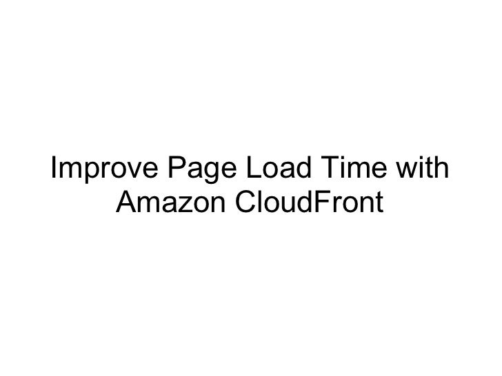 Improve Page Load Time with    Amazon CloudFront