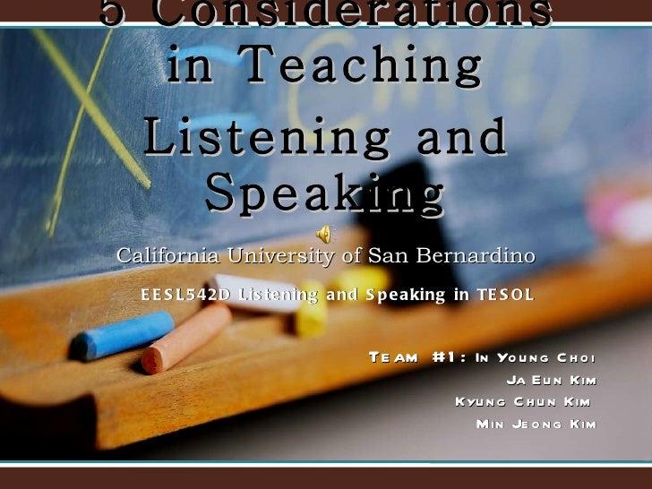 5  Considerations in Teaching Listening and Speaking California University of San Bernardino Team #1:  In Young Choi  Ja E...