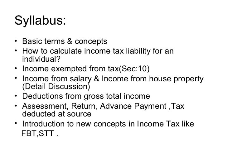 Syllabus: <ul><li>Basic terms & concepts </li></ul><ul><li>How to calculate income tax liability for an individual? </li><...