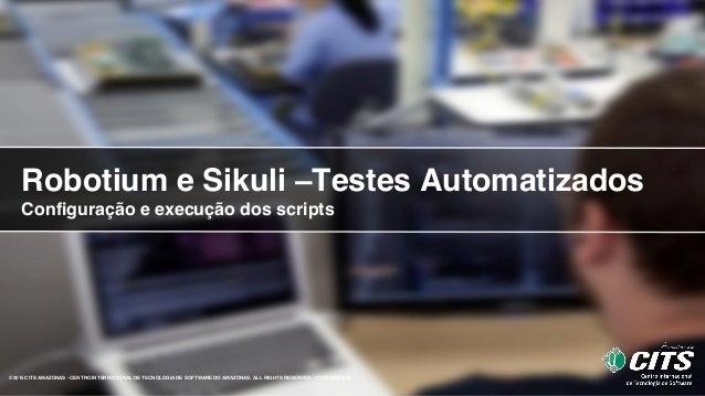 Robotium e Sikuli –Testes Automatizados Configuração e execução dos scripts ©2015 CITS AMAZONAS - CENTRO INTERNACIONAL DE ...