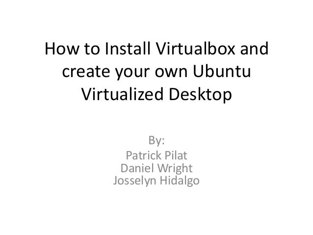 How to Install Virtualbox and  create your own Ubuntu    Virtualized Desktop               By:          Patrick Pilat     ...