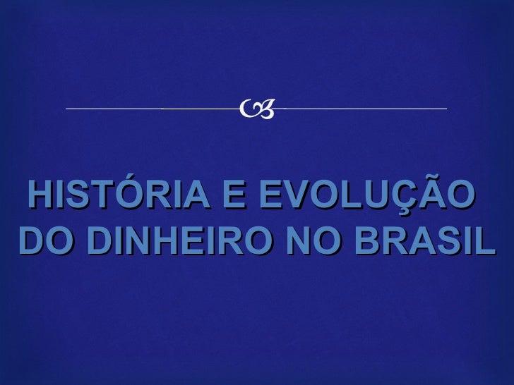 HISTÓRIA E EVOLUÇÃO  DO DINHEIRO NO BRASIL
