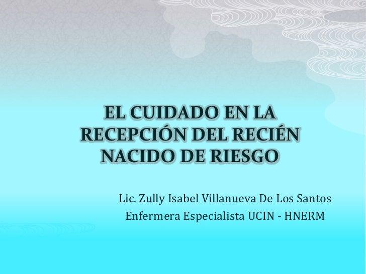 4f75d7b8d EL CUIDADO EN LARECEPCIÓN DEL RECIÉN NACIDO DE RIESGO Lic. Zully Isabel  Villanueva De Los ...