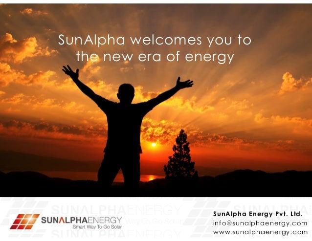 SunAlpha Energy Pvt. Ltd. info@sunalphaenergy.com www.sunalphaenergy.com SunAlpha welcomes you to the new era of energy
