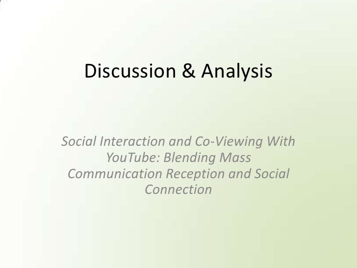 Discussion & Analysis<br />Social Interaction and Co-Viewing With YouTube: Blending Mass Communication Reception and Socia...