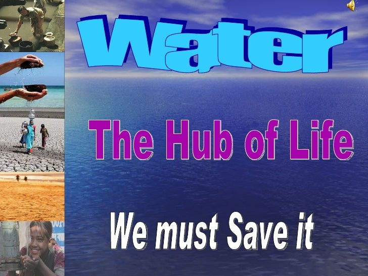 Water The Hub of Life We must Save it
