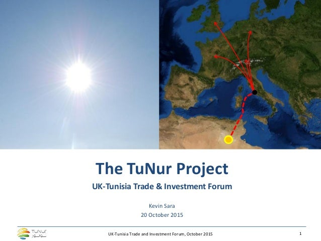 UK-Tunisia Trade and Investment Forum, October 2015 1 The TuNur Project UK-Tunisia Trade & Investment Forum Kevin Sara 20 ...
