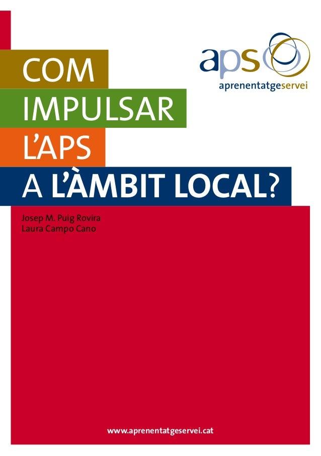 www.aprenentatgeservei.cat COM IMPULSAR L'APS A L'ÀMBIT LOCAL? Josep M. Puig Rovira Laura Campo Cano