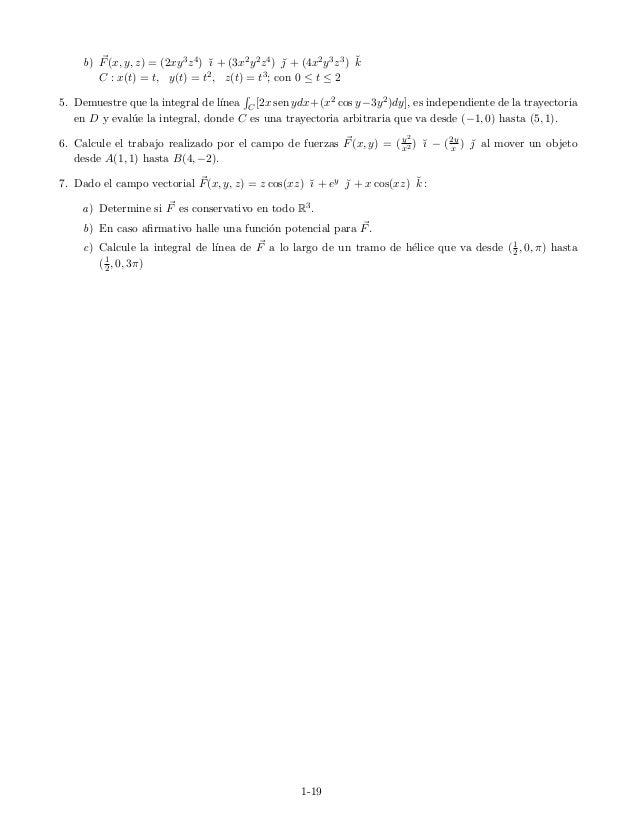 b) F(x, y, z) = (2xy3z4) ˘ı + (3x2y2z4) ˘ + (4x2y3z3) ˘k C : x(t) = t, y(t) = t2, z(t) = t3; con 0 ≤ t ≤ 2 5. Demuestre q...