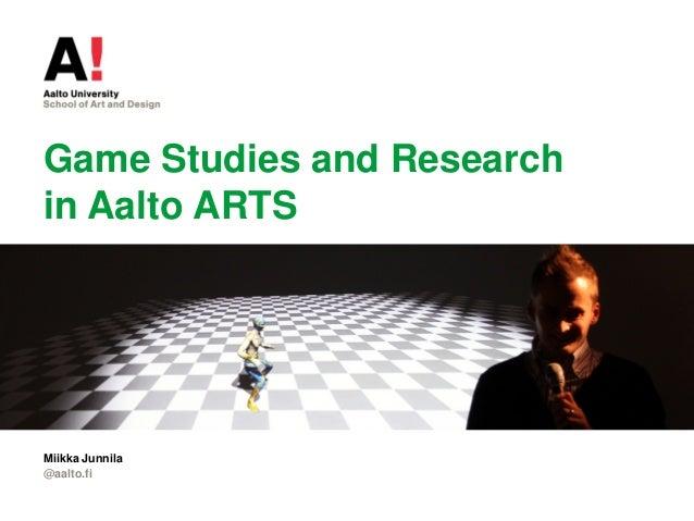 Game Studies and Research in Aalto ARTS @aalto.fi Miikka Junnila