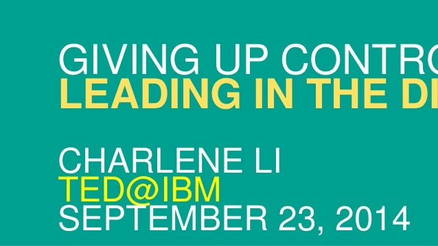 GIVING UP CONTROL:  LEADING IN THE DIGITAL CHARLENE LI  TED@IBM  SEPTEMBER 23, 2014