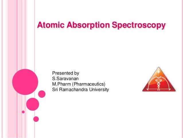 Atomic Absorption Spectroscopy Presented by S.Saravanan M.Pharm (Pharmaceutics) Sri Ramachandra University