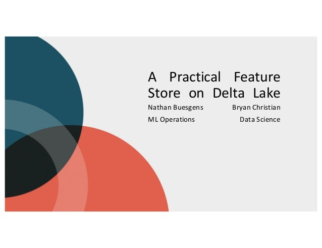 A Practical Feature Store on Delta Lake Nathan Buesgens ML Operations Bryan Christian Data Science