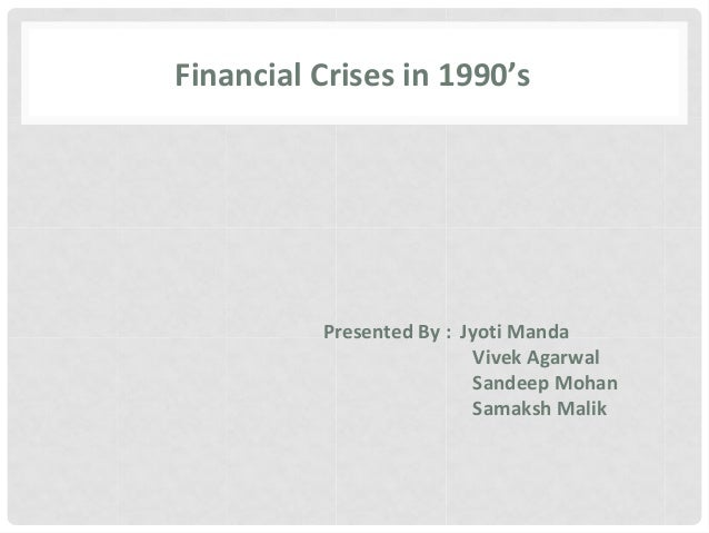 Financial Crises in 1990's Presented By : Jyoti Manda Vivek Agarwal Sandeep Mohan Samaksh Malik
