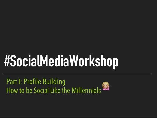 Part I: Profile Building How to be Social Like the Millennials #SocialMediaWorkshop