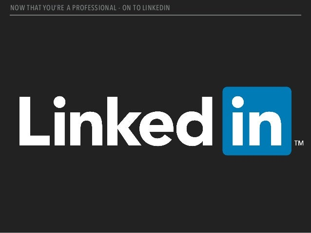 NOW THAT YOU'RE A PROFESSIONAL - ON TO LINKEDIN