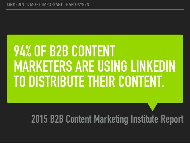 94% OF B2B CONTENT MARKETERS ARE USING LINKEDIN TO DISTRIBUTE THEIR CONTENT. 2015 B2B Content Marketing Institute Report L...